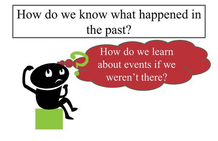 How do we learn about events if we weren't there? How do we know what happened in the past?