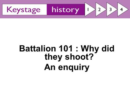 Battalion 101 : Why did they shoot? An enquiry. Why did they shoot? By the end of today you'll be able to: Suggest reasons why they behaved in this way.
