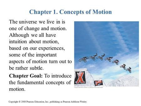 Copyright © 2008 Pearson Education, Inc., publishing as Pearson Addison-Wesley. Chapter 1. Concepts of Motion The universe we live in is one of change.