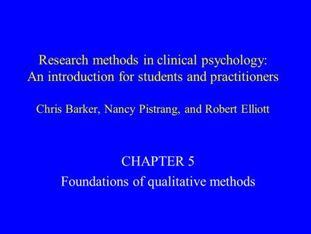 Research methods in clinical psychology: An introduction for students and practitioners Chris Barker, Nancy Pistrang, and Robert Elliott CHAPTER 5 Foundations.