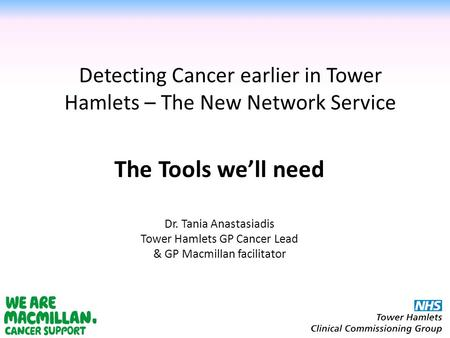 Detecting Cancer earlier in Tower Hamlets – The New Network Service Dr. Tania Anastasiadis Tower Hamlets GP Cancer Lead & GP Macmillan facilitator The.