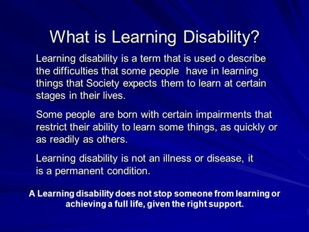 What is Learning Disability? Learning disability is a term that is used o describe the difficulties that some people have in learning things that Society.