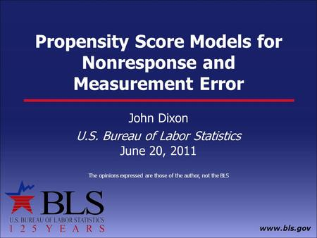 Www.bls.gov Propensity Score Models for Nonresponse and Measurement Error John Dixon U.S. Bureau of Labor Statistics June 20, 2011 The opinions expressed.