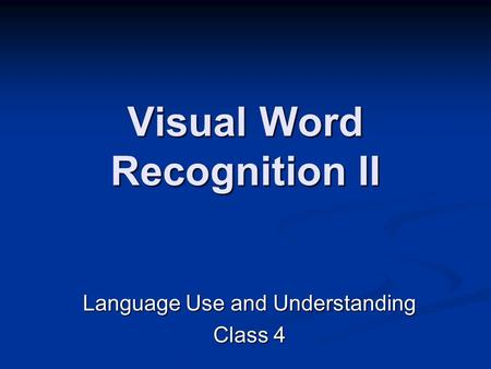 Visual Word Recognition II Language Use and Understanding Class 4.