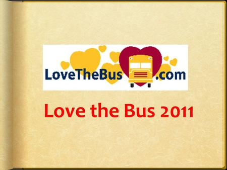 Love the Bus 2011.  Opportunities for parents, students & the media to raise awareness abut school bus transportation and safety by recognizing those.