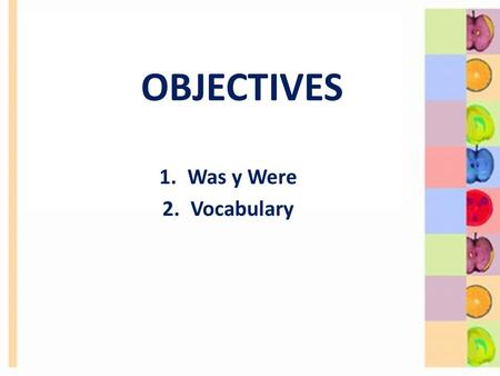 OBJECTIVES 1.Was y Were 2.Vocabulary. 2 I am in class today. I was in class yesterday. 8-1 USING BE: PAST TIME.