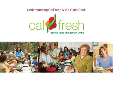 Understanding CalFresh & the Older Adult. California's Older Adult Population Between 1950 and 2000, the older adult population grew almost 200%. It is.