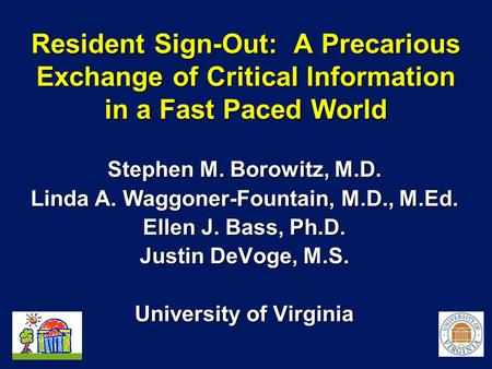 Resident Sign-Out: A Precarious Exchange of Critical Information in a Fast Paced World Stephen M. Borowitz, M.D. Linda A. Waggoner-Fountain, M.D., M.Ed.