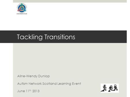 Tackling Transitions Aline-Wendy Dunlop Autism Network Scotland Learning Event June 11 th 2013.