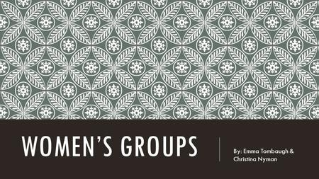 WOMEN'S GROUPS By: Emma Tombaugh & Christina Nyman.