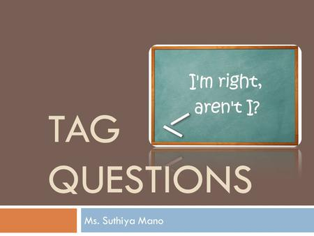 Tag Questions Ms. Suthiya Mano.