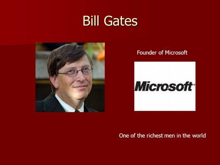 Bill Gates Founder of Microsoft One of the richest men in the world.