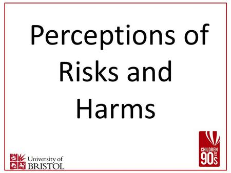 "Perceptions of Risks and Harms. Affect participation in C90s? Judged ""Cos when we come yeah you know about, what you are like, piece of paper we write."