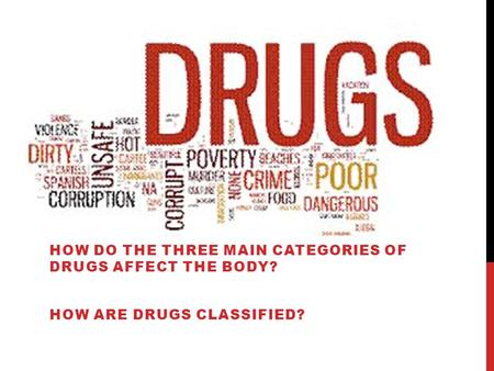 HOW DO THE THREE MAIN CATEGORIES OF DRUGS AFFECT THE BODY? HOW ARE DRUGS CLASSIFIED?