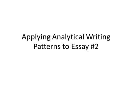 Applying Analytical Writing Patterns to Essay #2.
