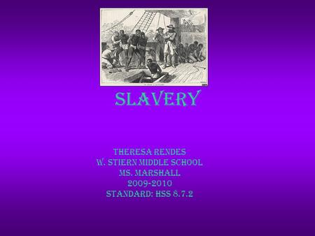 Slavery Theresa Rendes W. Stiern Middle School Ms. Marshall 2009-2010 Standard: hss 8.7.2.