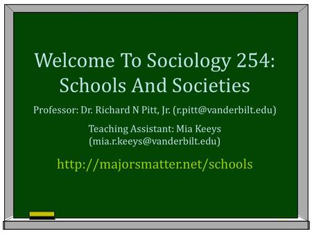 Welcome To Sociology 254: Schools And Societies Professor: Dr. Richard N Pitt, Jr. Teaching Assistant: Mia Keeys