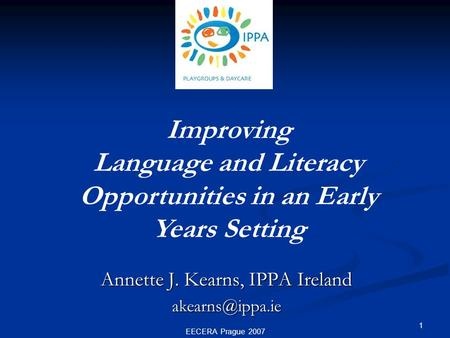 EECERA Prague 2007 1 Improving Language and Literacy Opportunities in an Early Years Setting Annette J. Kearns, IPPA Ireland