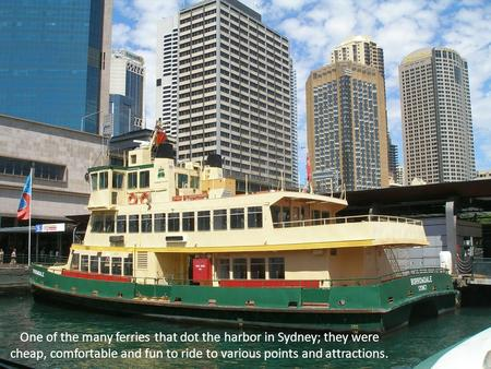 One of the many ferries that dot the harbor in Sydney; they were cheap, comfortable and fun to ride to various points and attractions.