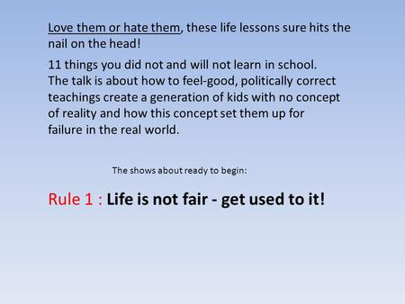 Love them or hate them, these life lessons sure hits the nail on the head! Rule 1 : Life is not fair - get used to it! The shows about ready to begin: