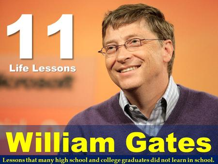 11 William Gates Life Lessons Lessons that many high school and college graduates did not learn in school.