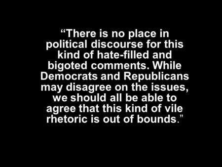 """There is no place in political discourse for this kind of hate-filled and bigoted comments. While Democrats and Republicans may disagree on the issues,"