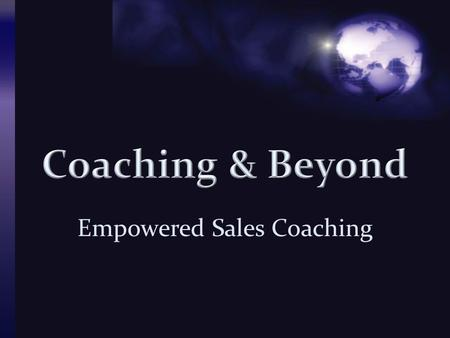 Empowered Sales Coaching. What is it?  It's the enabling ability and power that one can experience and express through word, thought and deed to others.