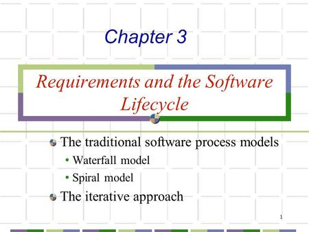 1 Requirements and the Software Lifecycle The traditional software process models Waterfall model Spiral model The iterative approach Chapter 3.