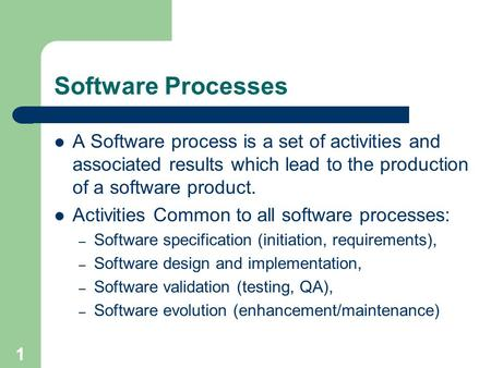 1 Software Processes A Software process is a set of activities and associated results which lead to the production of a software product. Activities Common.