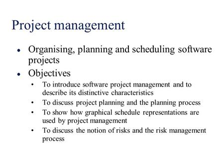 Project management l Organising, planning and scheduling software projects l Objectives To introduce software project management and to describe its distinctive.