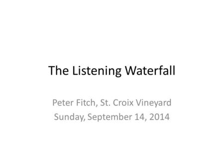 The Listening Waterfall Peter Fitch, St. Croix Vineyard Sunday, September 14, 2014.