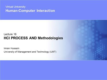 Virtual University - Human Computer Interaction 1 © Imran Hussain | UMT Imran Hussain University of Management and Technology (UMT) Lecture 16 HCI PROCESS.