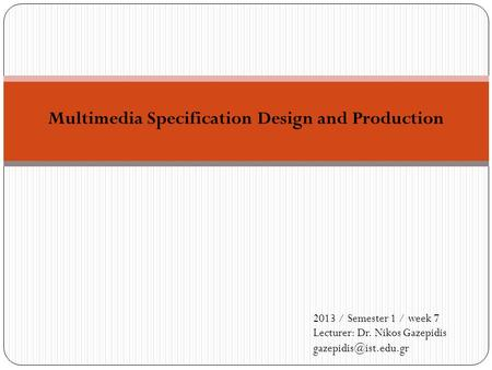 Multimedia Specification Design and Production 2013 / Semester 1 / week 7 Lecturer: Dr. Nikos Gazepidis
