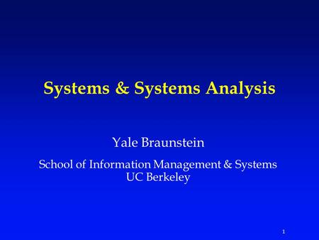 1 Systems & Systems Analysis Yale Braunstein School of Information Management & Systems UC Berkeley.