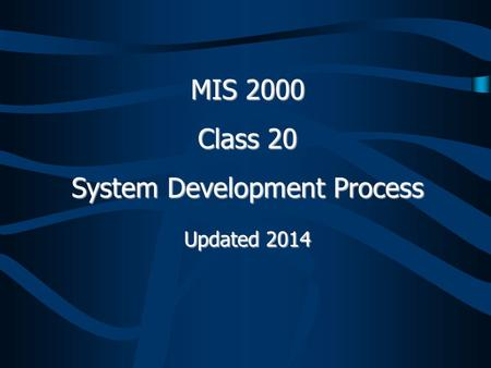 MIS 2000 Class 20 System Development Process Updated 2014.