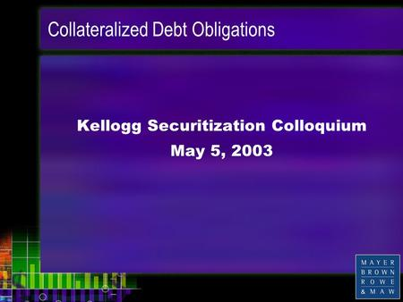 Collateralized Debt Obligations Kellogg Securitization Colloquium May 5, 2003.