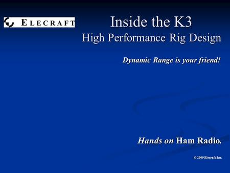 Inside the K3 High Performance Rig Design Dynamic Range is your friend! Dynamic Range is your friend! Hands on Ham Radio. © 2009 Elecraft, Inc.
