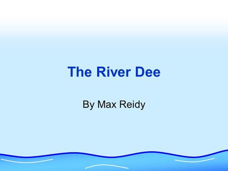 The River Dee By Max Reidy The Source The Source is the beginning of the river and usually starts up in the hills. It is where the river starts its.