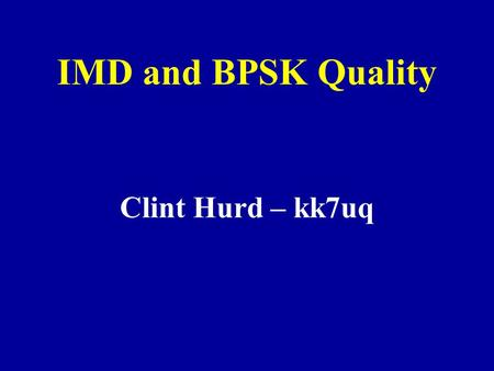 IMD and BPSK Quality Clint Hurd – kk7uq. Presentation on the Web A printable copy of this presentation is available at