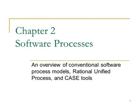 1 Chapter 2 Software Processes An overview of conventional software process models, Rational Unified Process, and CASE tools.