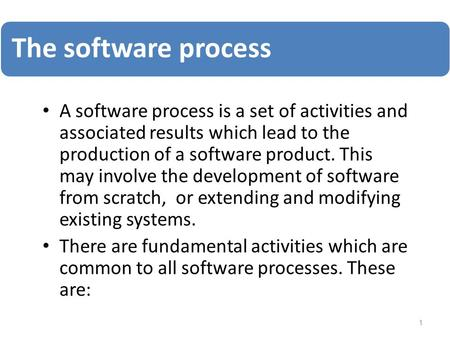 The software process A software process is a set of activities and associated results which lead to the production of a software product. This may involve.