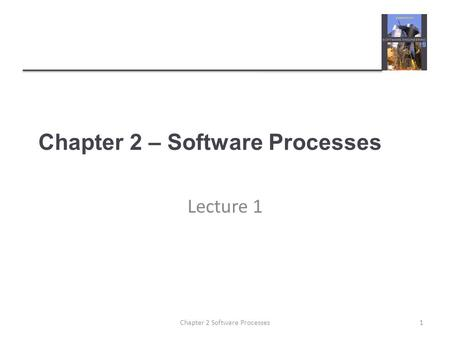 Chapter 2 – Software Processes Lecture 1 1Chapter 2 Software Processes.