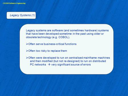 CS3500 Software Engineering Legacy Systems (1) Legacy systems are software (and sometimes hardware) systems that have been developed sometime in the past.