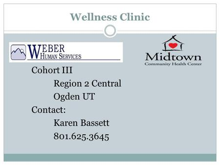 Wellness Clinic Cohort III Region 2 Central Ogden UT Contact: Karen Bassett 801.625.3645.