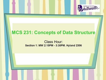 MCS 231: Concepts of Data Structure Class Hour: Section 1: MW 2:15PM - 3:30PM. Hyland 2306.