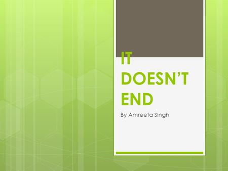 "IT DOESN'T END By Amreeta Singh. Page 1 ""Uh ow, not again. OUCH."" I never knew riding a horse would be so painful. It was a piping hot morning. Or should."