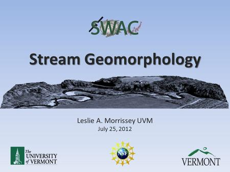 Stream Geomorphology Leslie A. Morrissey UVM July 25, 2012.
