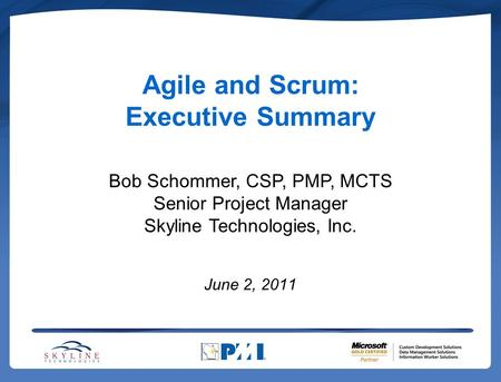 Agile and Scrum: Executive Summary June 2, 2011 Bob Schommer, CSP, PMP, MCTS Senior Project Manager Skyline Technologies, Inc.