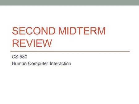 SECOND MIDTERM REVIEW CS 580 Human Computer Interaction.