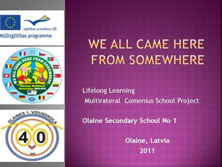 Lifelong Learning Multirateral Comenius School Project Olaine Secondary School No 1 Olaine, Latvia 2011.
